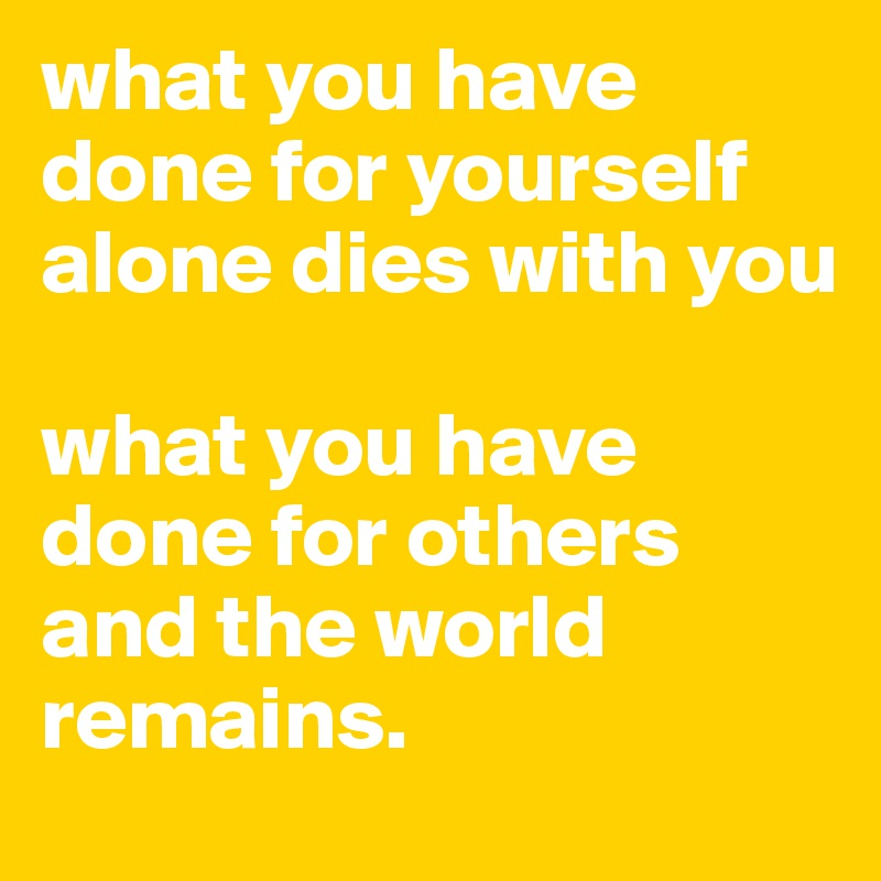 what you have done for yourself alone dies with you  what you have done for others and the world remains.