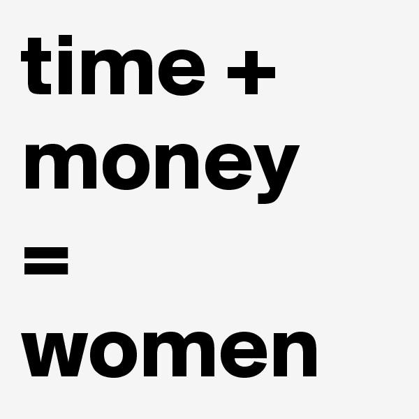 time + money  = women