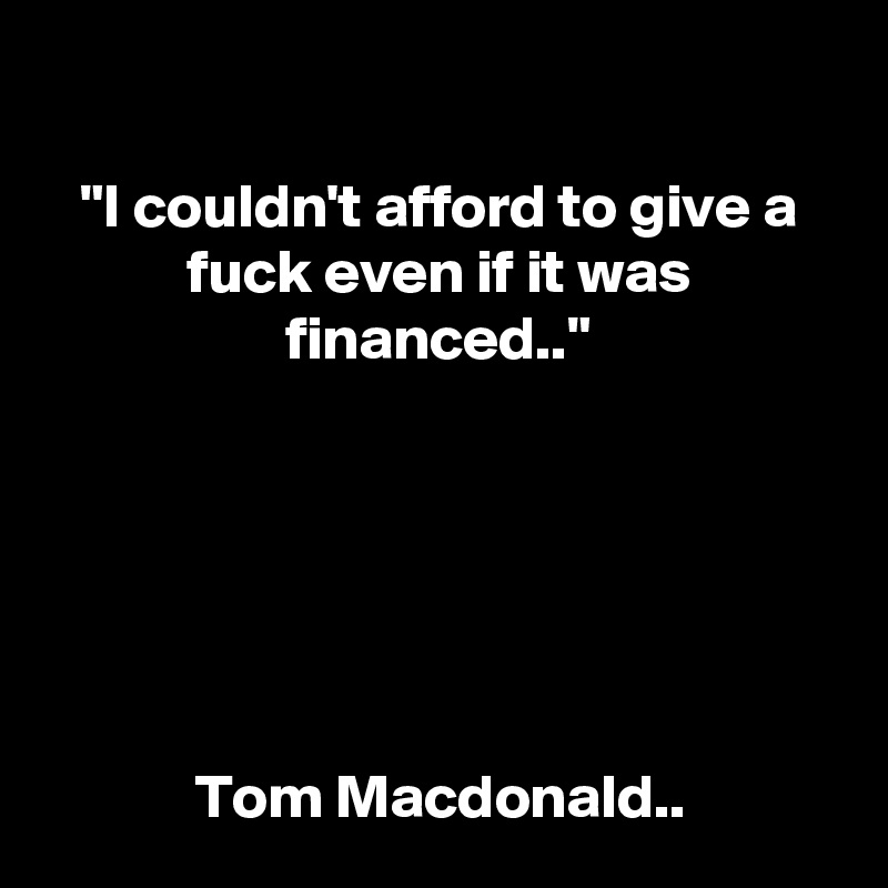 """I couldn't afford to give a fuck even if it was financed..""       Tom Macdonald.."