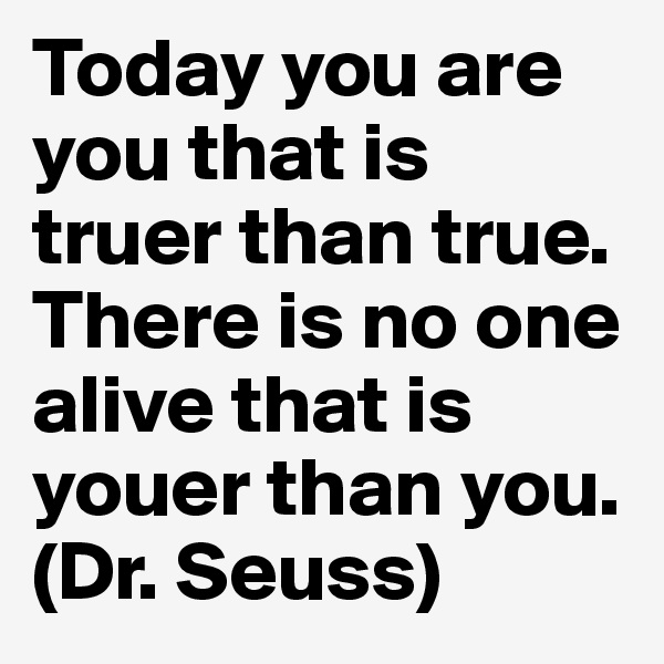 Today you are you that is truer than true.  There is no one alive that is youer than you.  (Dr. Seuss)
