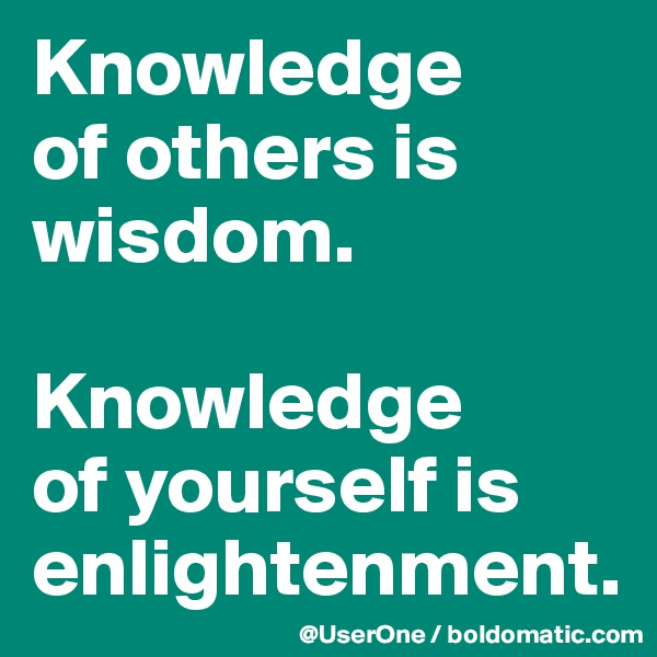 Knowledge of others is wisdom.  Knowledge of yourself is enlightenment.