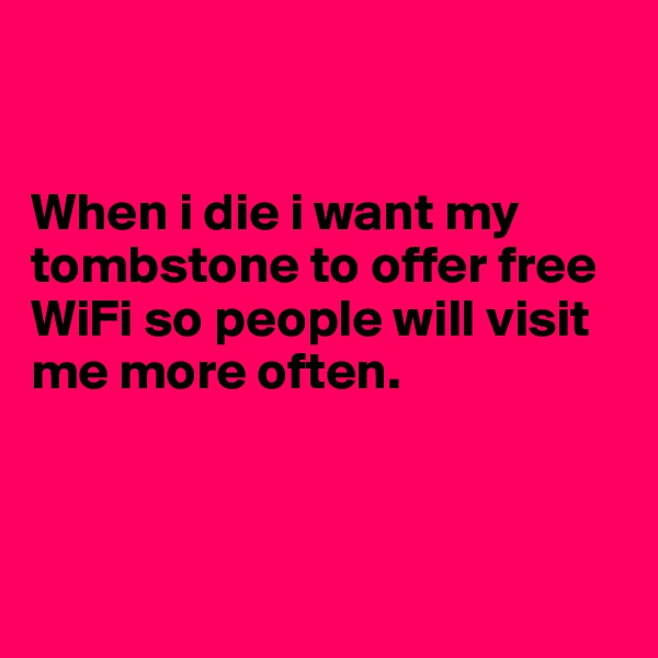 When i die i want my tombstone to offer free WiFi so people will visit me more often.