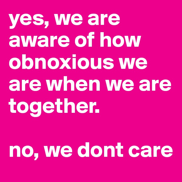 yes, we are aware of how obnoxious we are when we are together.  no, we dont care