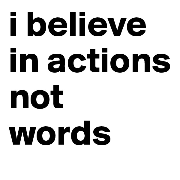 i believe in actions not words