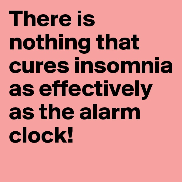 There is nothing that cures insomnia as effectively as the alarm clock!