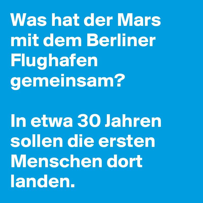 Was hat der Mars mit dem Berliner Flughafen gemeinsam?   In etwa 30 Jahren sollen die ersten Menschen dort landen.