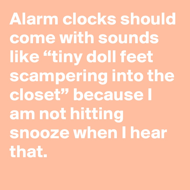 "Alarm clocks should come with sounds like ""tiny doll feet scampering into the closet"" because I am not hitting snooze when I hear that."