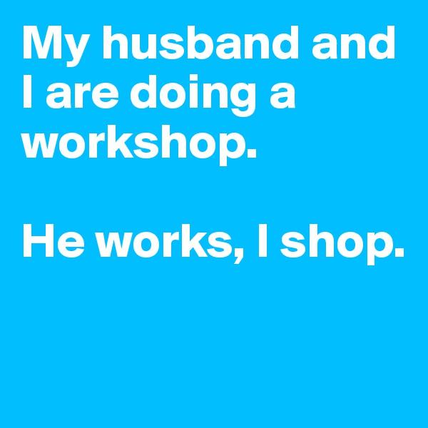 My husband and I are doing a workshop.   He works, I shop.