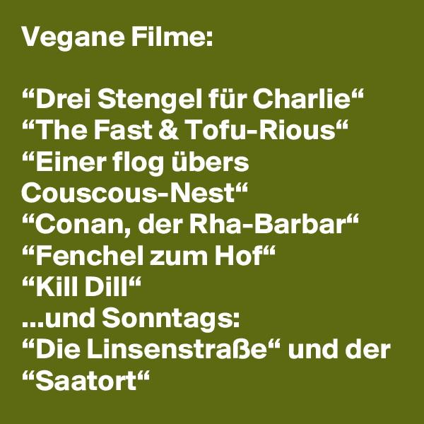 """Vegane Filme:  """"Drei Stengel für Charlie"""" """"The Fast & Tofu-Rious"""" """"Einer flog übers Couscous-Nest"""" """"Conan, der Rha-Barbar"""" """"Fenchel zum Hof"""" """"Kill Dill"""" ...und Sonntags: """"Die Linsenstraße"""" und der """"Saatort"""""""