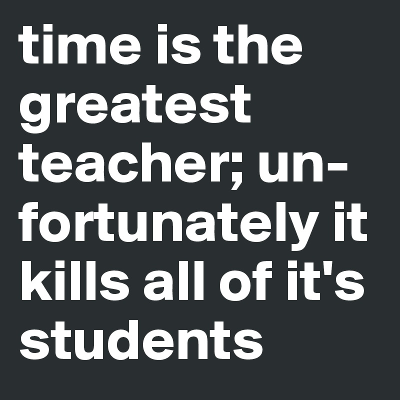 time is the greatest teacher; un-fortunately it kills all of it's students