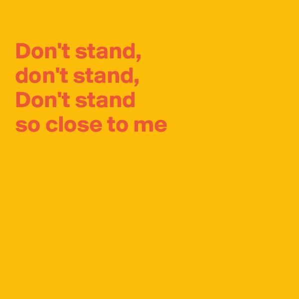 Don't stand,  don't stand, Don't stand  so close to me