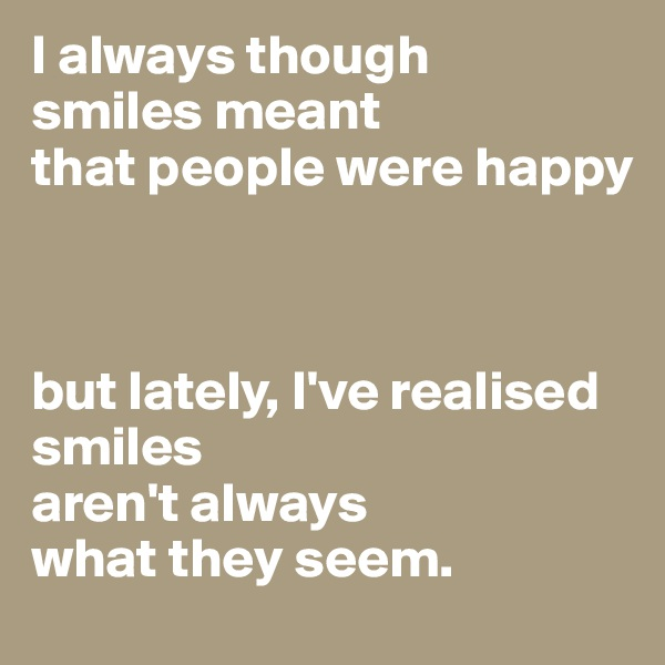 I always though smiles meant  that people were happy    but lately, I've realised smiles  aren't always  what they seem.