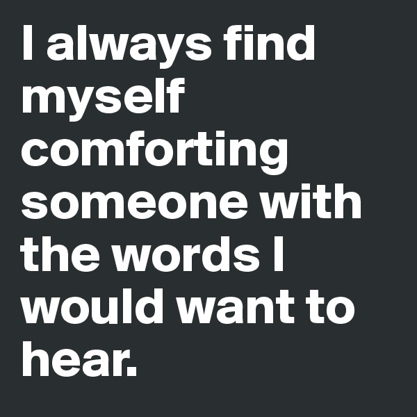 I always find myself comforting someone with the words I would want to hear.