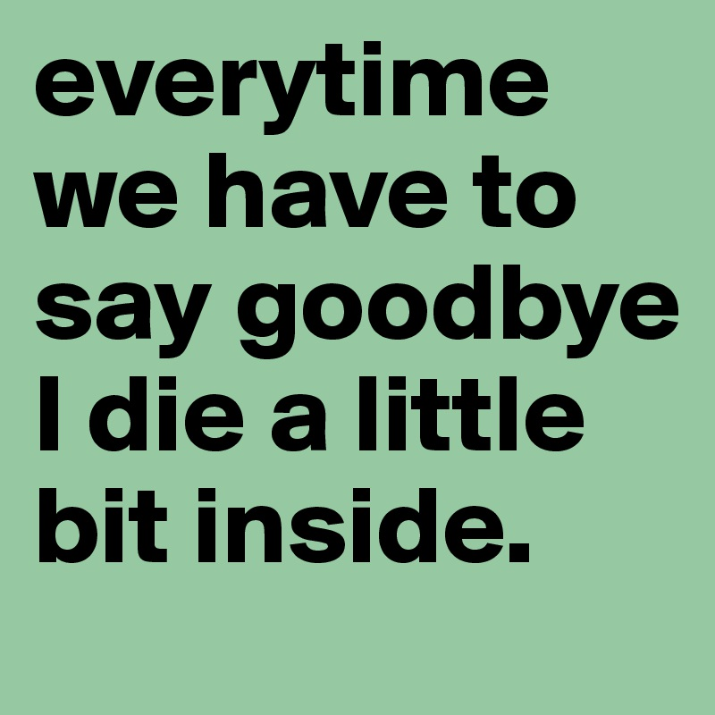 everytime we have to say goodbye I die a little bit inside.