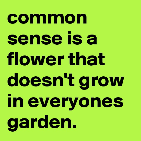 common sense is a flower that doesn't grow in everyones garden.