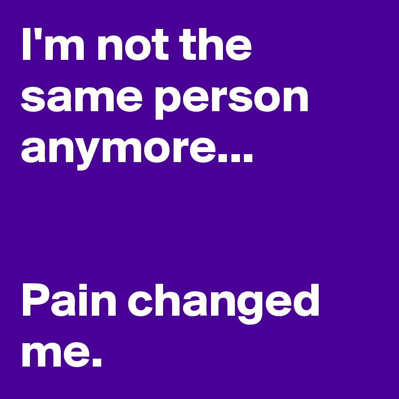 I'm not the same person anymore...   Pain changed me.