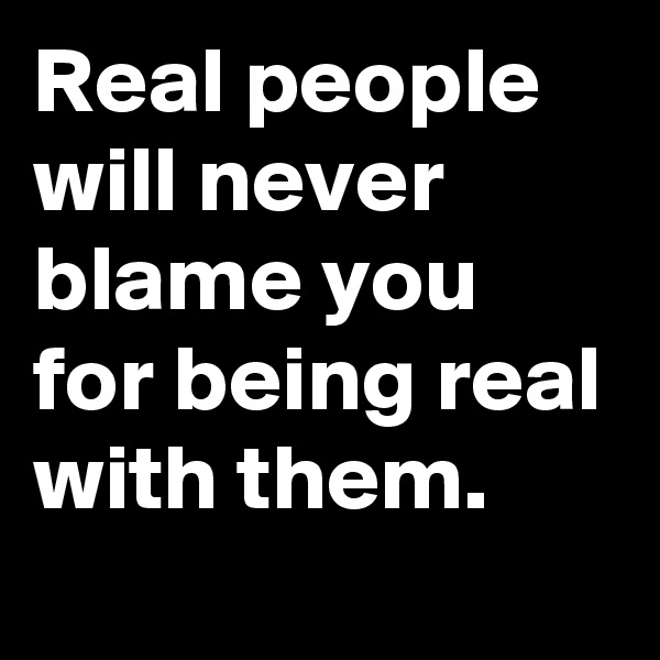 Real people will never blame you for being real with them.