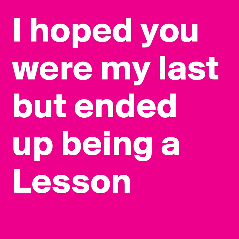 I hoped you were my last but ended up being a Lesson