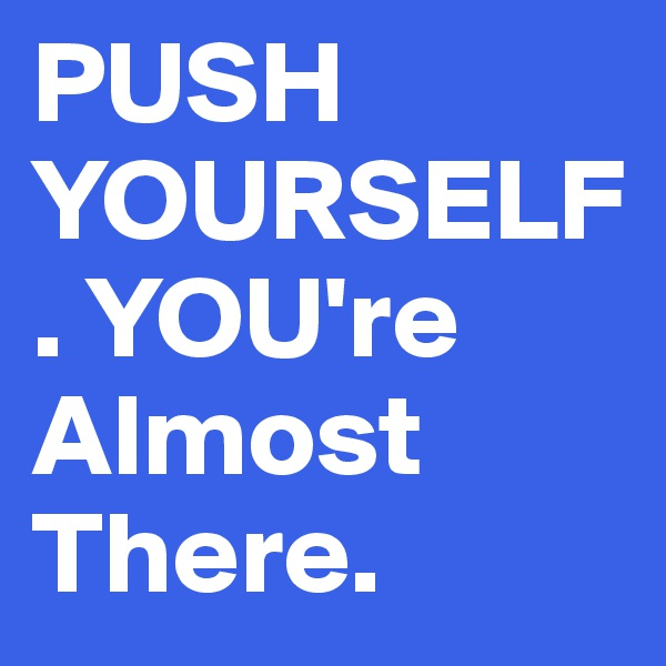 PUSH YOURSELF. YOU're Almost There.