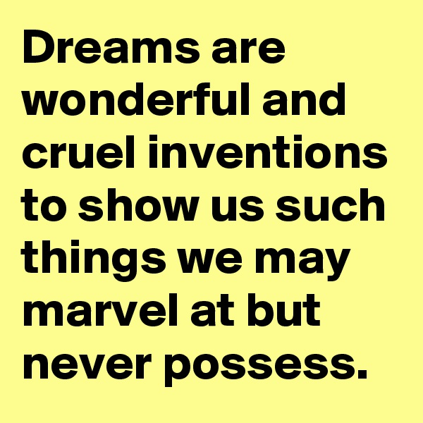 Dreams are wonderful and cruel inventions to show us such things we may marvel at but never possess.