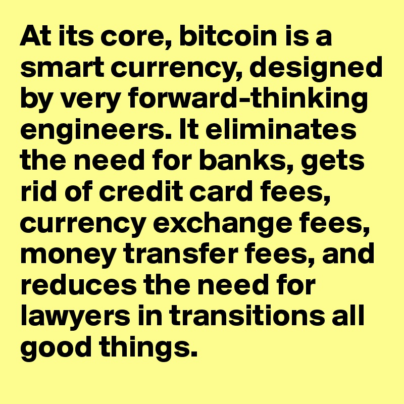 At its core, bitcoin is a smart currency, designed by very forward-thinking engineers. It eliminates the need for banks, gets rid of credit card fees, currency exchange fees, money transfer fees, and reduces the need for lawyers in transitions all good things.