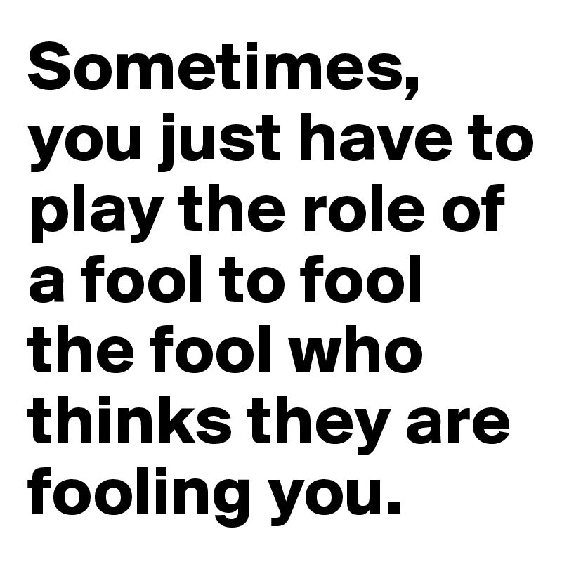 Sometimes, you just have to play the role of a fool to fool the fool who thinks they are fooling you.
