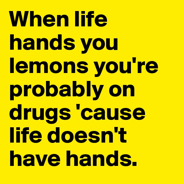 When life hands you lemons you're probably on drugs 'cause life doesn't have hands.