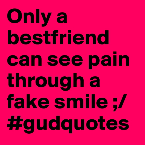 Only a bestfriend can see pain through a fake smile ;/ #gudquotes
