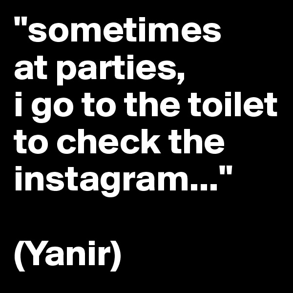 """sometimes at parties,  i go to the toilet to check the instagram...""  (Yanir)"