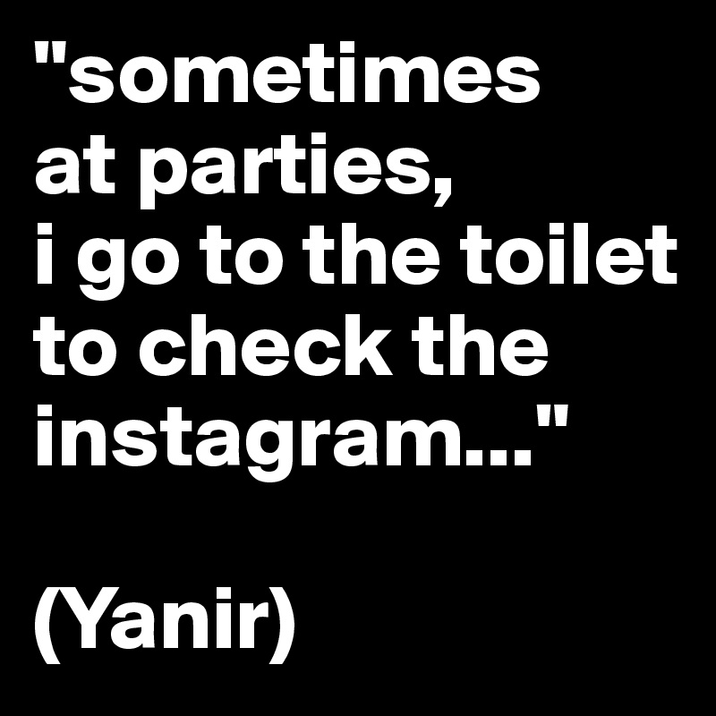 """""""sometimes at parties,  i go to the toilet to check the instagram...""""  (Yanir)"""