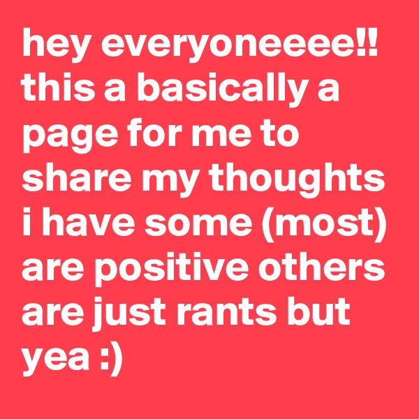 hey everyoneeee!! this a basically a page for me to share my thoughts i have some (most) are positive others are just rants but yea :)