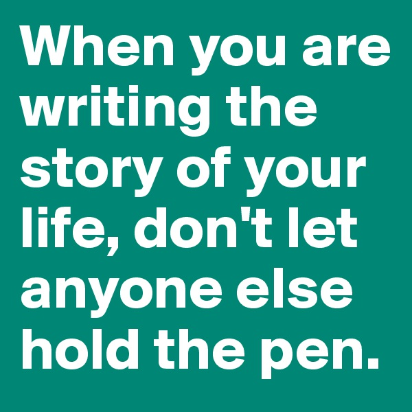 When you are writing the story of your life, don't let anyone else hold the pen.