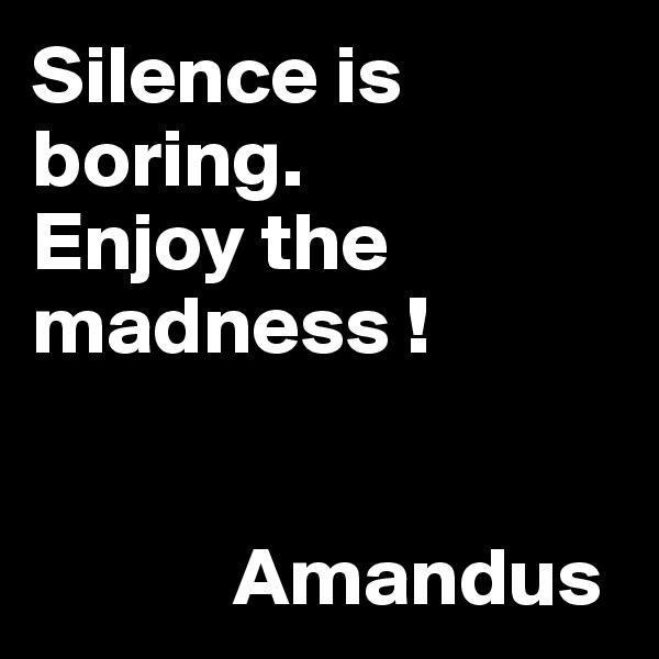 Silence is boring. Enjoy the madness !               Amandus