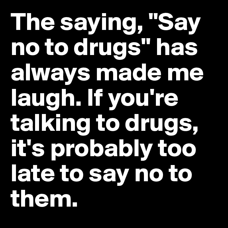 """The saying, """"Say no to drugs"""" has always made me laugh. If you're talking to drugs, it's probably too late to say no to them."""