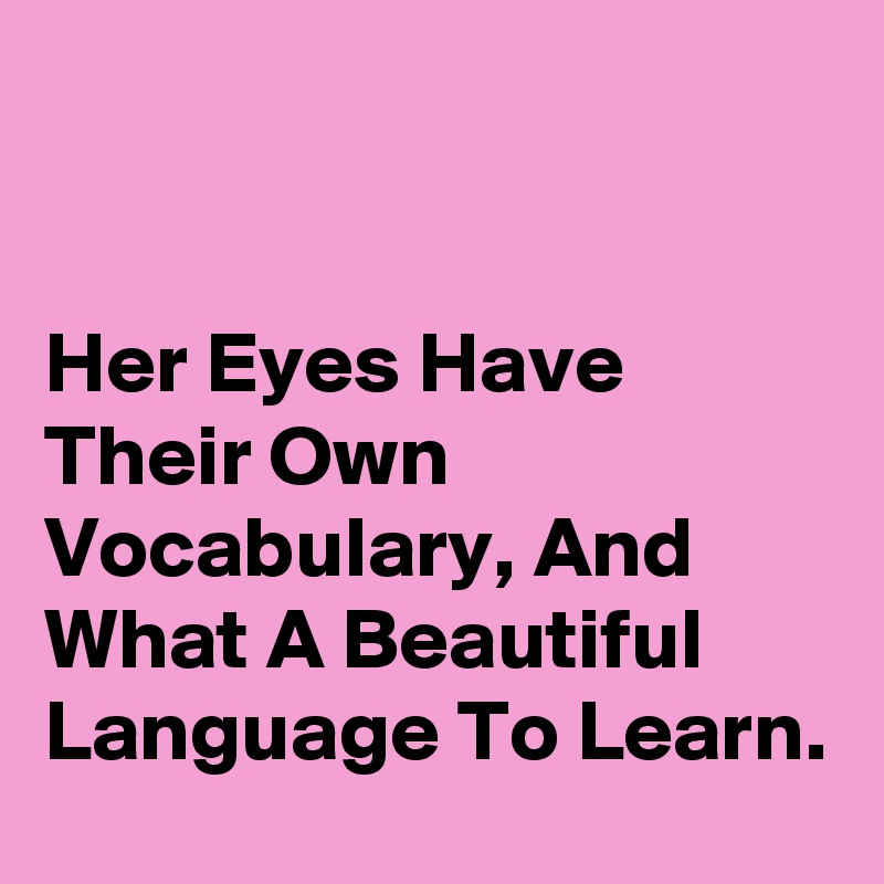 Her Eyes Have Their Own Vocabulary, And What A Beautiful Language To Learn.
