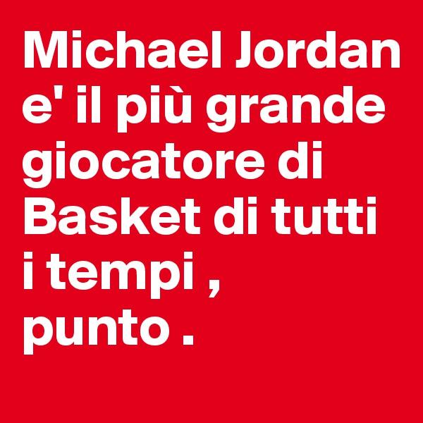 Michael Jordan e' il più grande giocatore di Basket di tutti i tempi , punto .