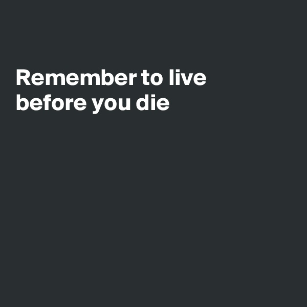 Remember to live  before you die