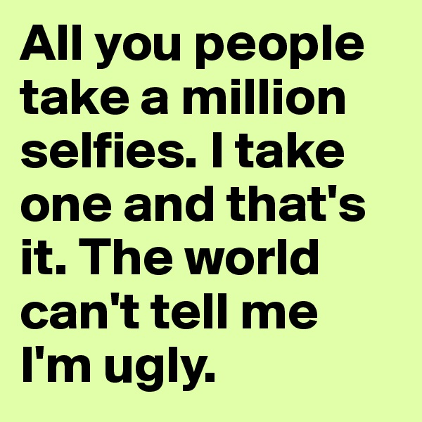 All you people take a million selfies. I take one and that's it. The world can't tell me I'm ugly.
