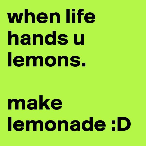 when life hands u lemons.  make lemonade :D