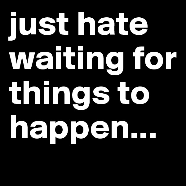 just hate waiting for things to happen...