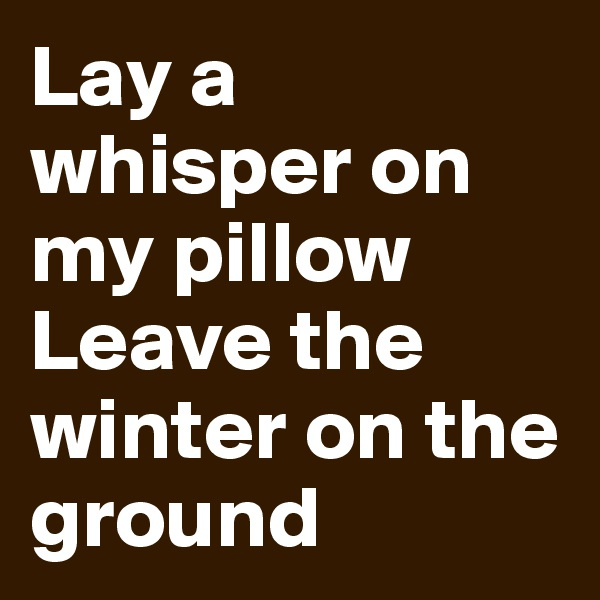 Lay a whisper on my pillow Leave the winter on the ground