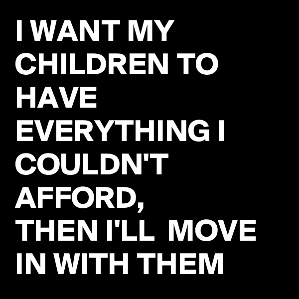 I WANT MY CHILDREN TO HAVE EVERYTHING I COULDN'T  AFFORD,  THEN I'LL  MOVE IN WITH THEM