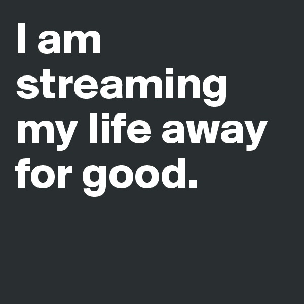 I am streaming my life away for good.