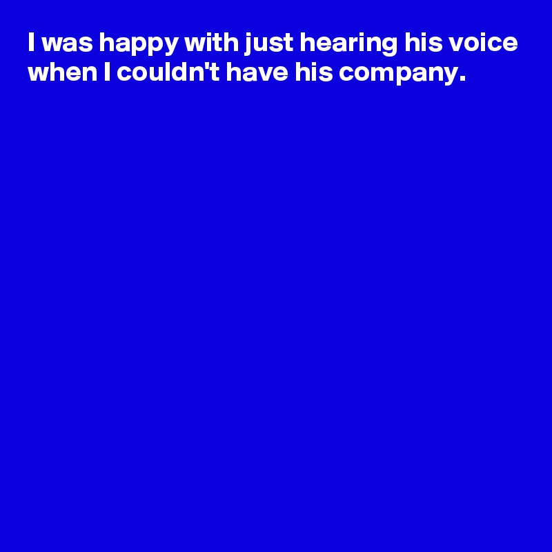 I was happy with just hearing his voice when I couldn't have his company.