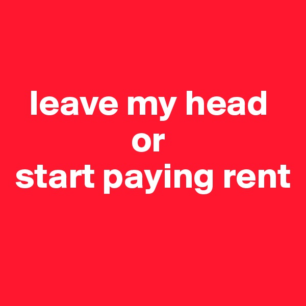 leave my head                       or  start paying rent