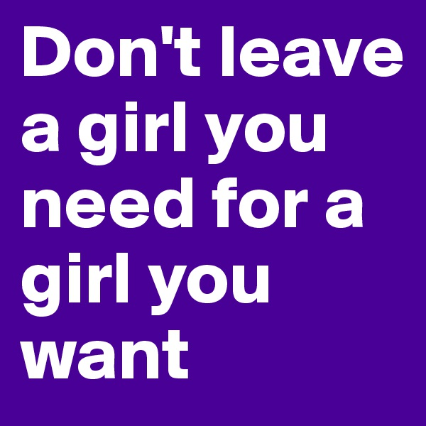 Don't leave  a girl you need for a  girl you want