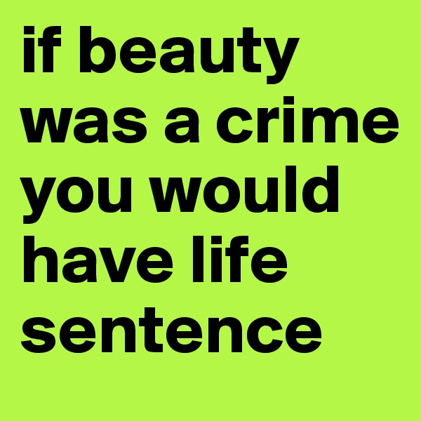 if beauty was a crime you would have life sentence