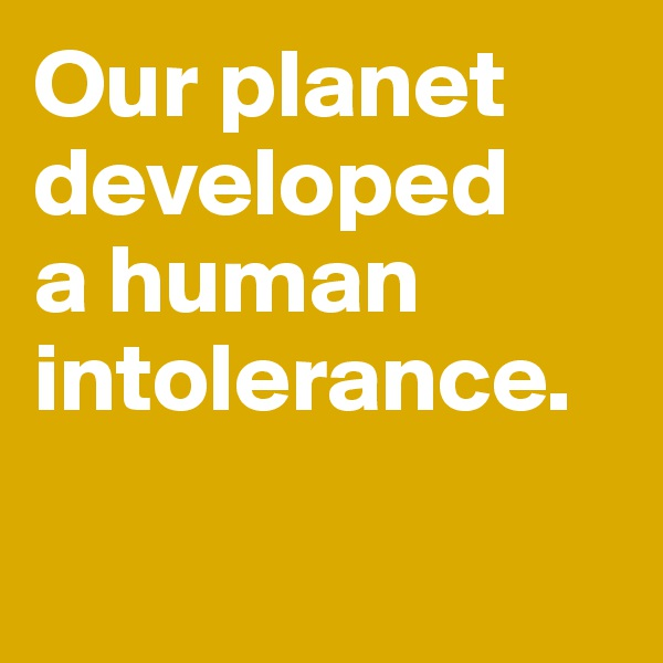 Our planet developed  a human intolerance.