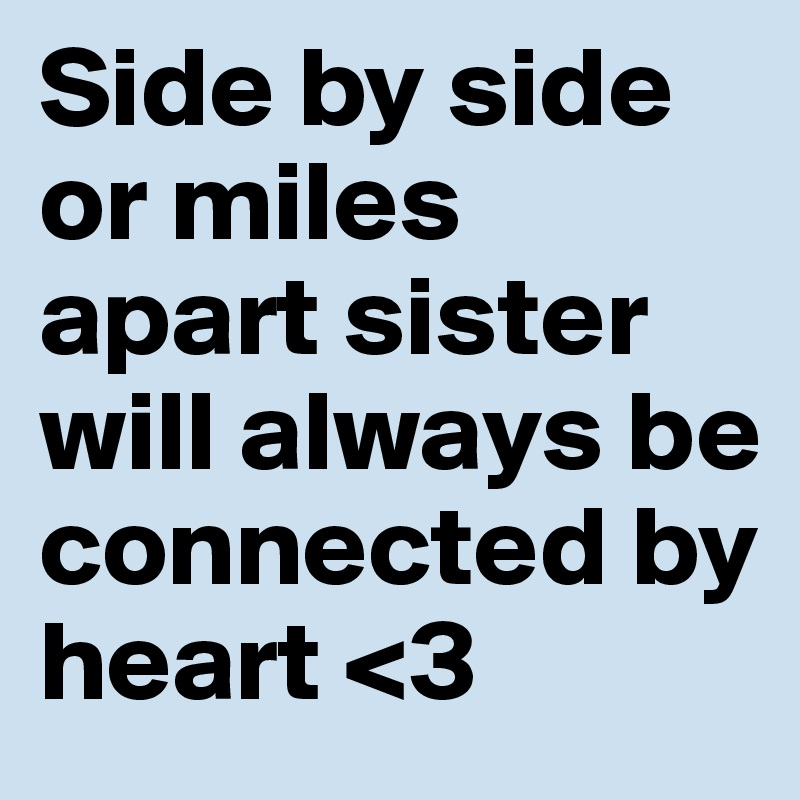 Side by side or miles apart sister will always be connected by heart <3