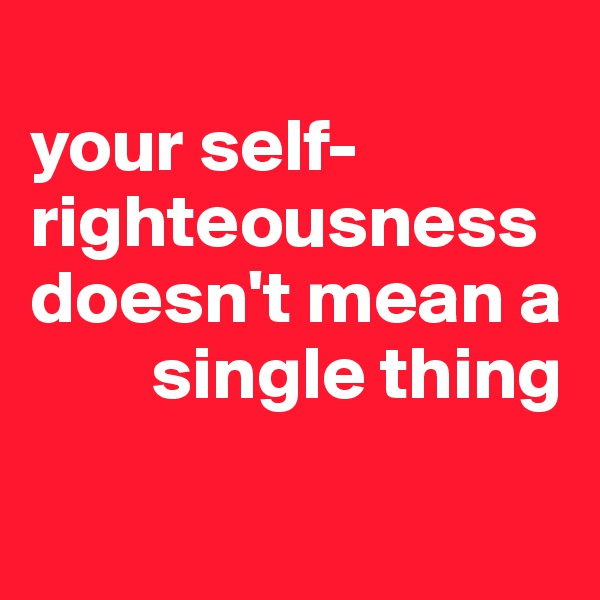 your self-righteousness doesn't mean a          single thing